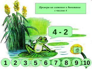 Молодец! 4 + 2 4 - 1 4 + 3 4 + 6 10 9 8 6 5 3 1 2 Примеры на сложение и вычит