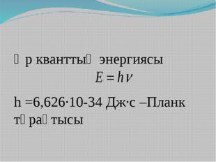 Әр кванттың энергиясы h =6,626∙10-34 Дж∙с –Планк тұрақтысы