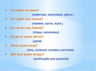 •Кто живет на земле? (животные, насекомые, цветы ) •Кто живет под землей? (