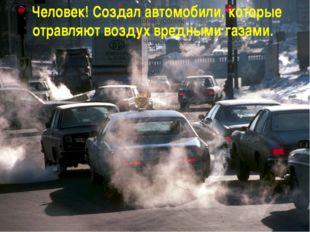 - Человек! Создал автомобили, которые отравляют воздух вредными газами.