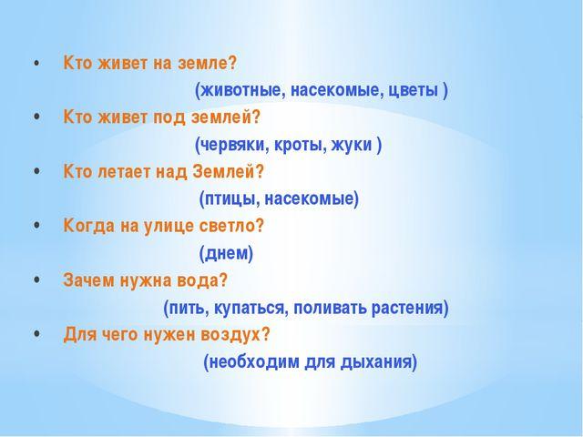 •Кто живет на земле? (животные, насекомые, цветы ) •Кто живет под землей? (...