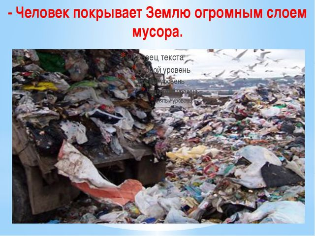 - Человек покрывает Землю огромным слоем мусора.