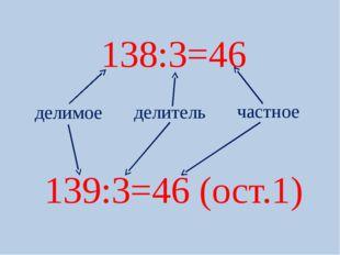 138:3=46 139:3=46 (ост.1) делимое делитель частное