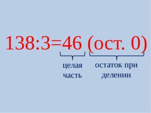 138:3=46 (ост. 0) целая часть остаток при делении