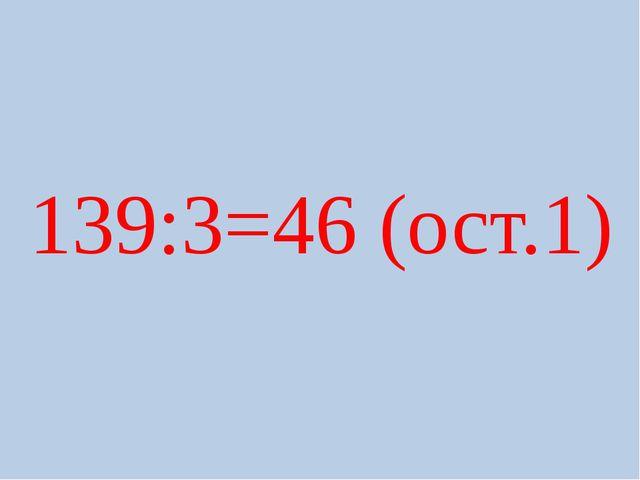 139:3=46 (ост.1)