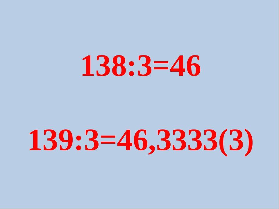 138:3=46 139:3=46,3333(3)