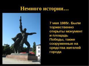 * Немного истории…  7 мая 1985г. Были торжественно открыты монумент и площа
