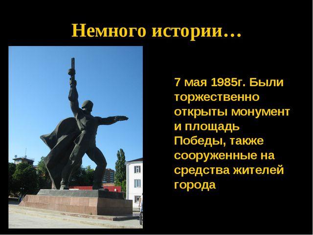 * Немного истории…  7 мая 1985г. Были торжественно открыты монумент и площа...