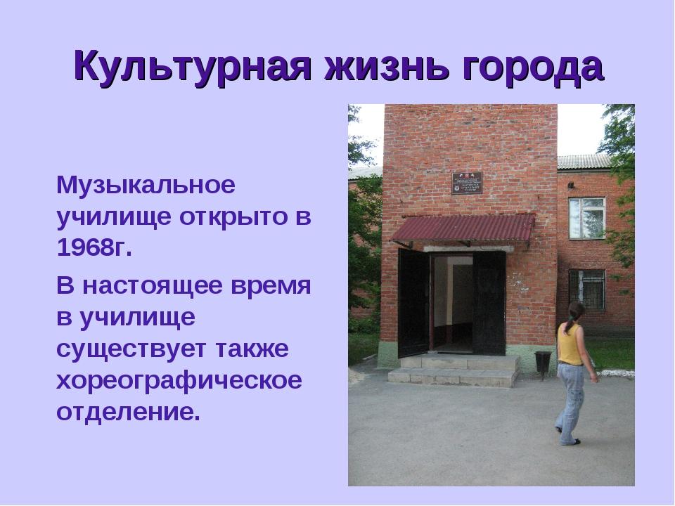 * Культурная жизнь города Музыкальное училище открыто в 1968г. В настоящее...