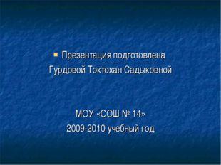 Презентация подготовлена Гурдовой Токтохан Садыковной МОУ «СОШ № 14» 2009-201