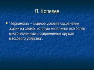 """Л. Копелев """"Терпимость – главное условие сохранения жизни на земле, которую н"""