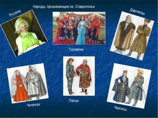 Народы, проживающие на Ставрополье Русские Туркмены Даргинцы Чеченцы Черкесы