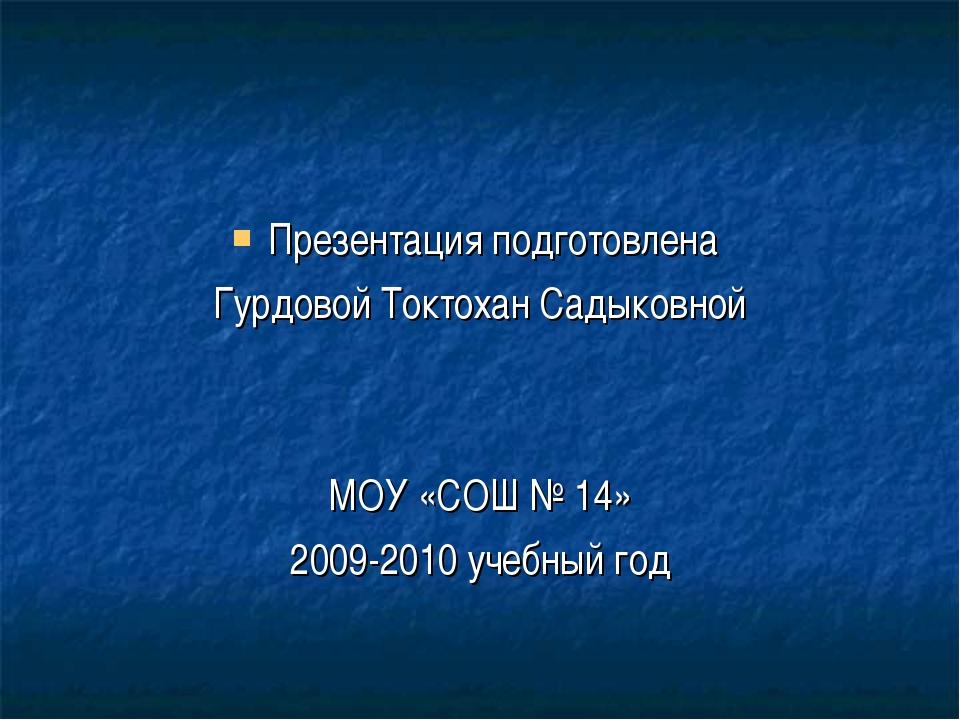 Презентация подготовлена Гурдовой Токтохан Садыковной МОУ «СОШ № 14» 2009-201...