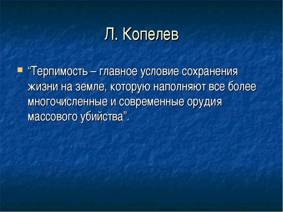 """Л. Копелев """"Терпимость – главное условие сохранения жизни на земле, которую н..."""