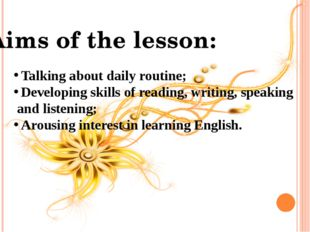 Aims of the lesson: Talking about daily routine; Developing skills of reading