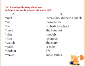Ex: 5 a) Adapt the story about you b) Match the words in A and the words in B