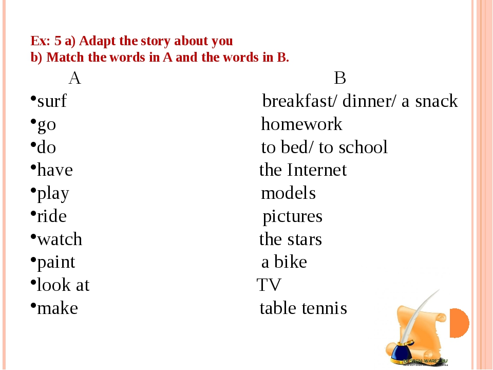 Ex: 5 a) Adapt the story about you b) Match the words in A and the words in B...