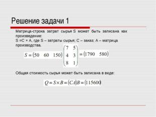 Решение задачи 1 Матрица-строка затрат сырья S может быть записана как произв