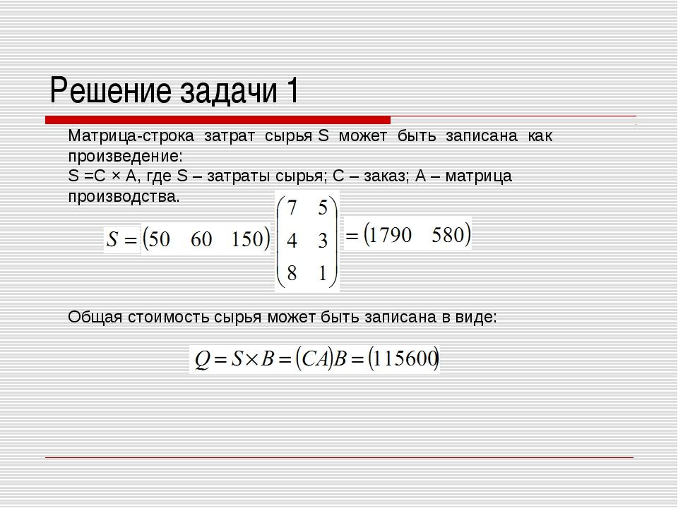 Решение задачи 1 Матрица-строка затрат сырья S может быть записана как произв...