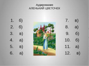Аудирование АЛЕНЬКИЙ ЦВЕТОЧЕК 1. б) 7. в) 2. б) 8. а) 3. в) 9. б) 4. а) 10. б