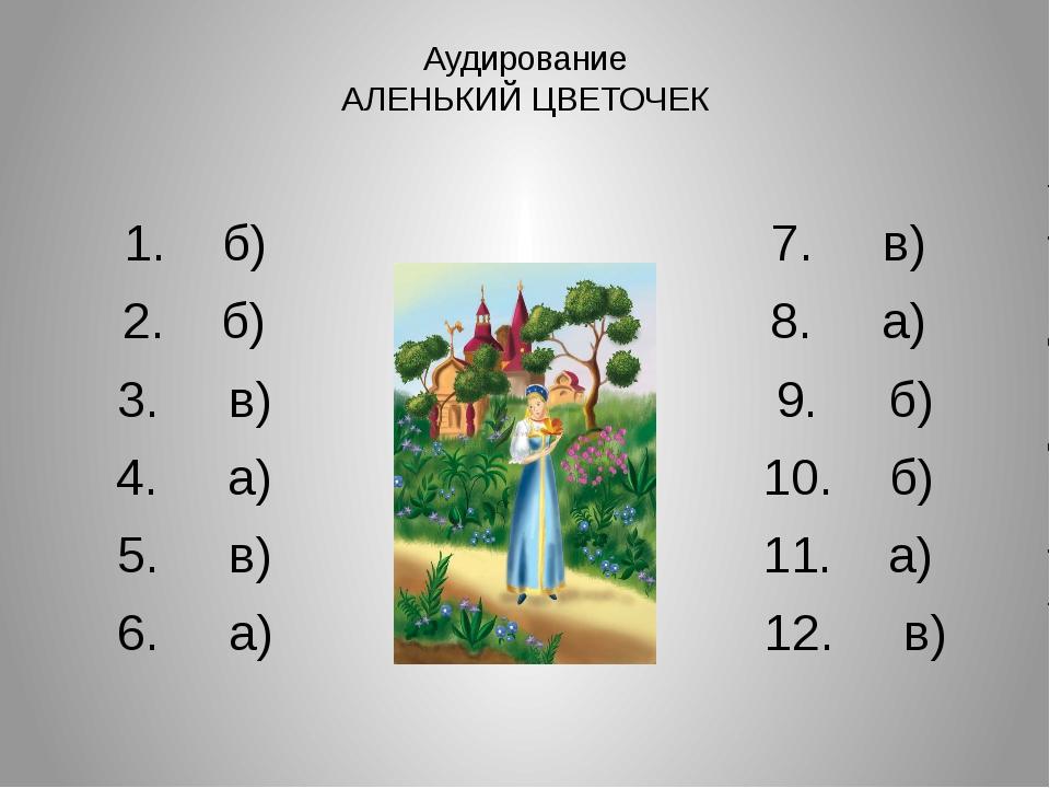 Аудирование АЛЕНЬКИЙ ЦВЕТОЧЕК 1. б) 7. в) 2. б) 8. а) 3. в) 9. б) 4. а) 10. б...