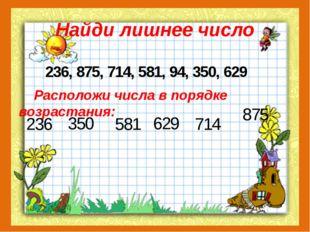 Найди лишнее число 236, 875, 714, 581, 94, 350, 629 Расположи числа в порядке
