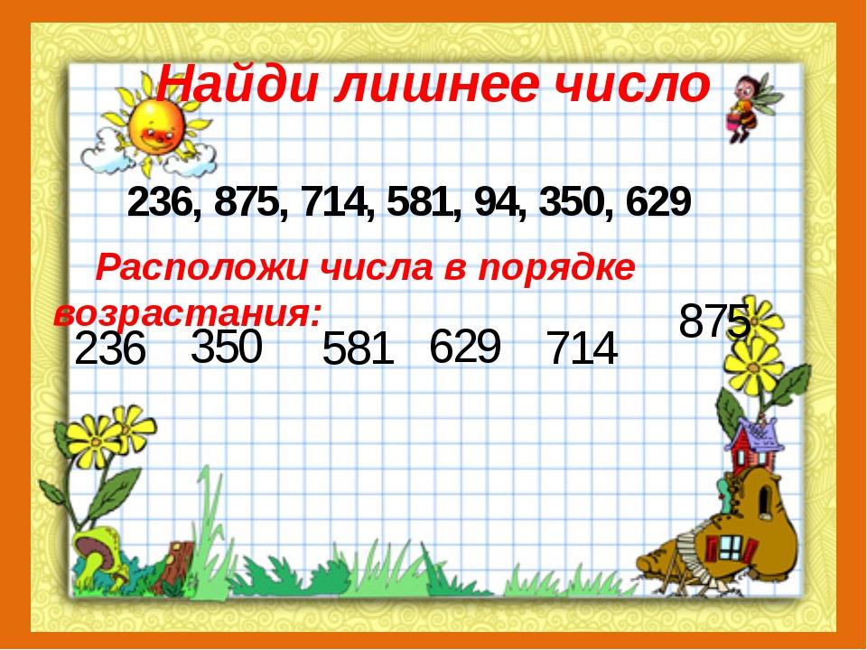Найди лишнее число 236, 875, 714, 581, 94, 350, 629 Расположи числа в порядке...
