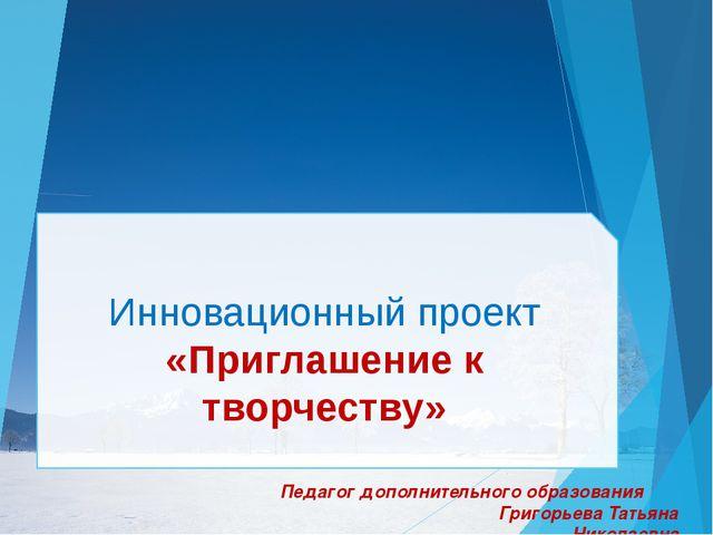 Инновационный проект «Приглашение к творчеству» Педагог дополнительного обра...