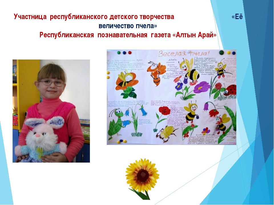 Участница республиканского детского творчества «Её величество пчела» Республи...