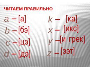 a – [а] ЧИТАЕМ ПРАВИЛЬНО b – [бэ] c – [цэ] d – [дэ] k – [ка] x – [икс] y – [и