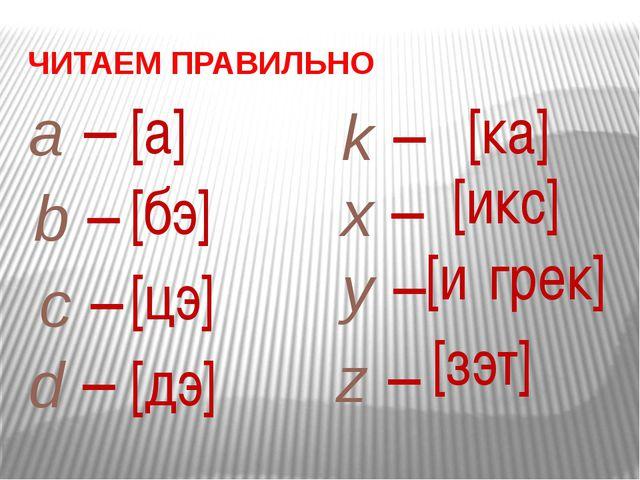a – [а] ЧИТАЕМ ПРАВИЛЬНО b – [бэ] c – [цэ] d – [дэ] k – [ка] x – [икс] y – [и...