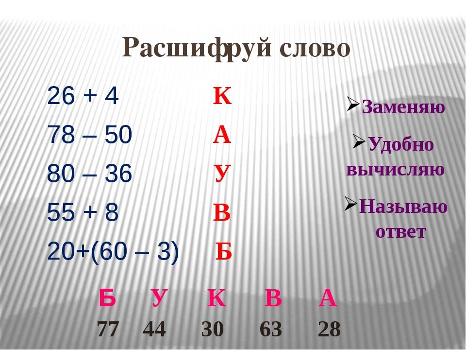 Расшифруй слово 26 + 4 К 78 – 50 А 80 – 36 У 55 + 8 В 20+(60 – 3) Б Заменяю У...