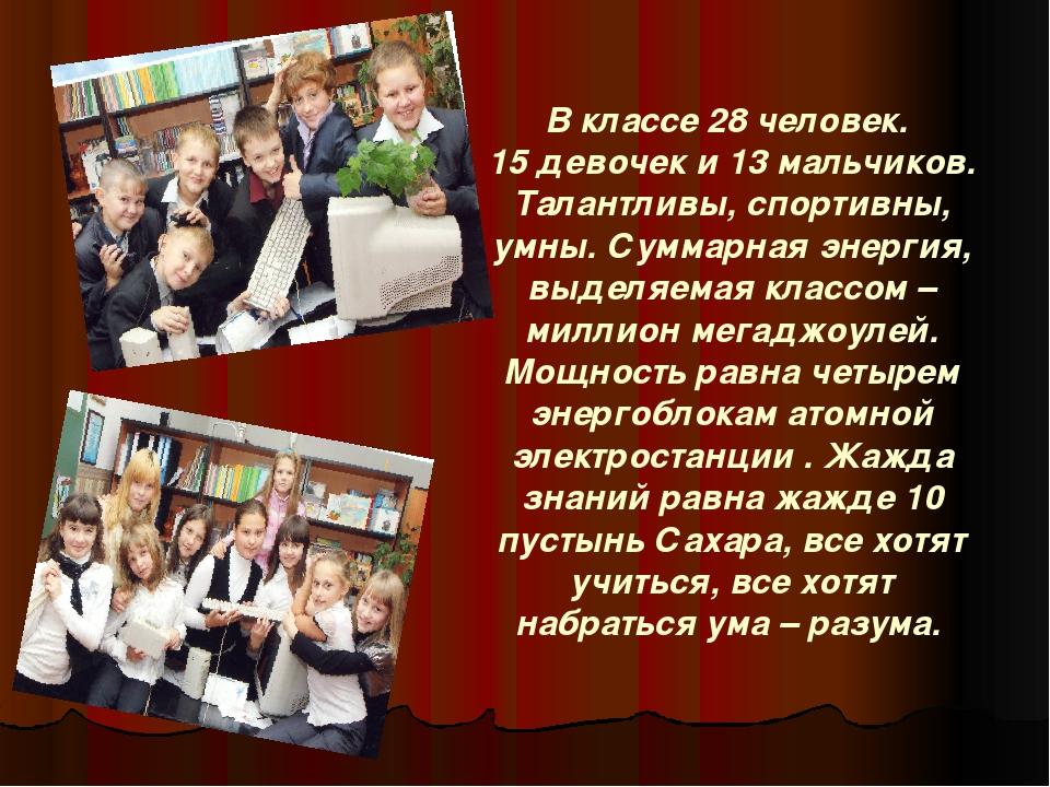 В классе 28 человек. 15 девочек и 13 мальчиков. Талантливы, спортивны, умны....