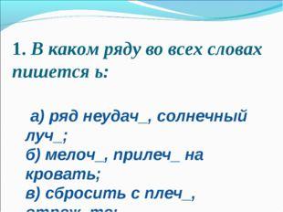 1.В каком ряду во всех словах пишется ь:  а) ряд неудач_, солнечный луч_; б