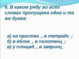 6.В каком ряду во всех словах пропущена одна и та же буква: а) на пристан_,