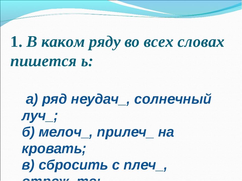 1.В каком ряду во всех словах пишется ь:  а) ряд неудач_, солнечный луч_; б...