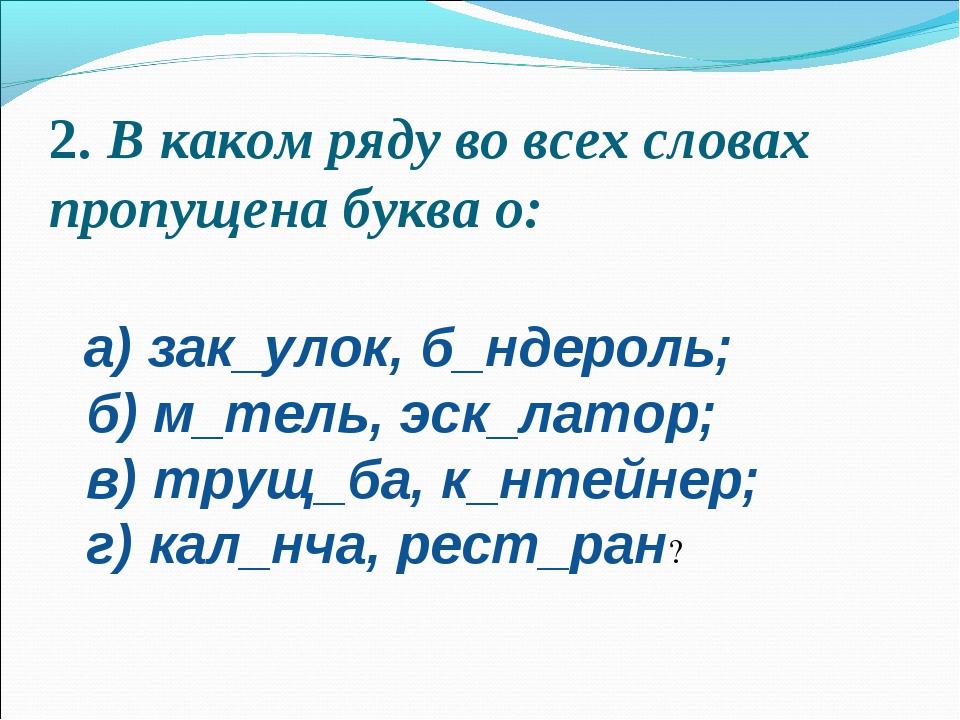 2.В каком ряду во всех словах пропущена буква о:  а) зак_улок, б_ндероль; б...