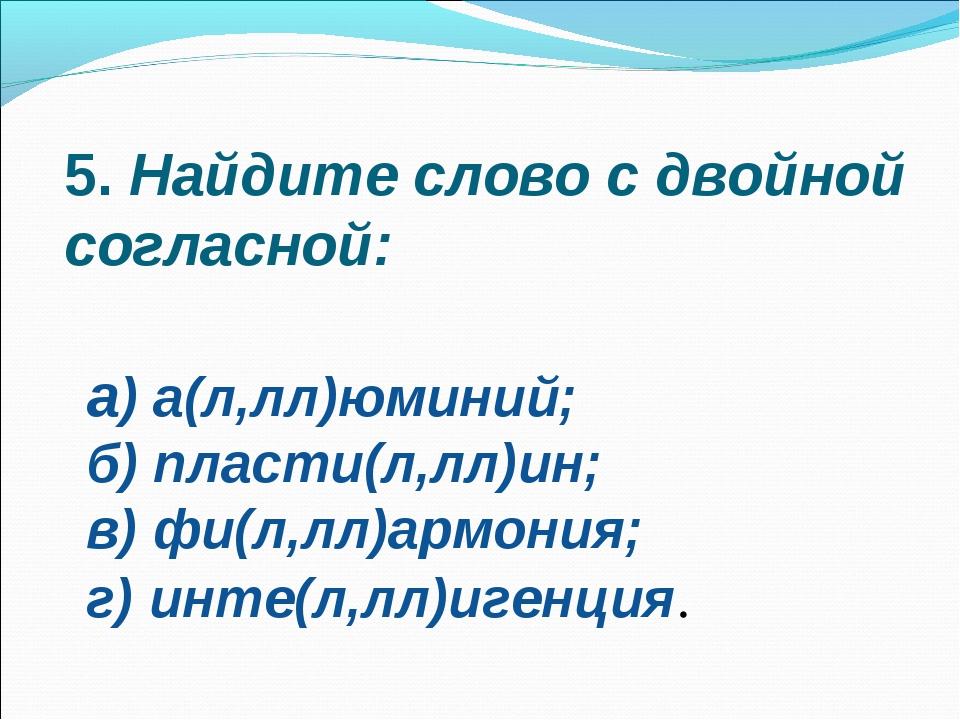 5.Найдите слово с двойной согласной: а) а(л,лл)юминий; б) пласти(л,лл)ин; в)...