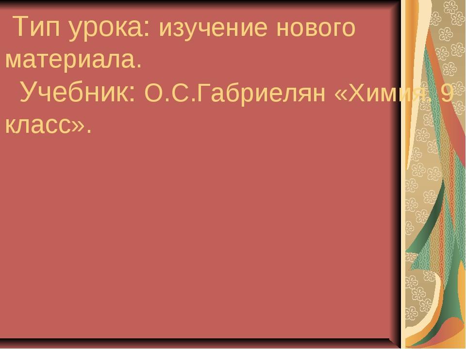 Тип урока: изучение нового материала. Учебник: О.С.Габриелян «Химия. 9 класс».