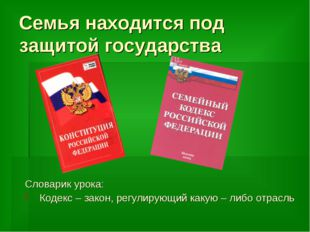 Семья находится под защитой государства Словарик урока: Кодекс – закон, регул