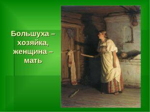 Большуха – хозяйка, женщина – мать