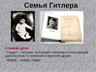 Семья Гитлера Словарик урока: Садист – человек, склонный к насилию и получающ
