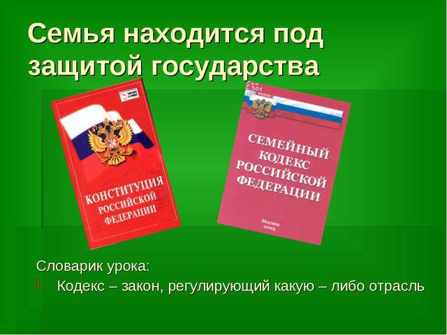 Семья находится под защитой государства Словарик урока: Кодекс – закон, регул...