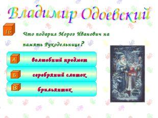Что подарил Мороз Иванович на память Рукодельнице? брильянтик серебряный сли