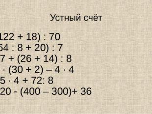 Устный счёт (122 + 18) : 70 (64 : 8 + 20) : 7 27 + (26 + 14) : 8 1 · (30 + 2)