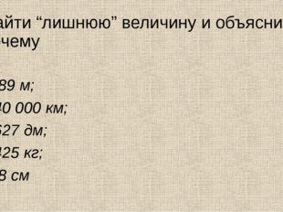 """Найти """"лишнюю"""" величину и объяснить почему 189 м; 40000 км; 627 дм; 425 кг;"""
