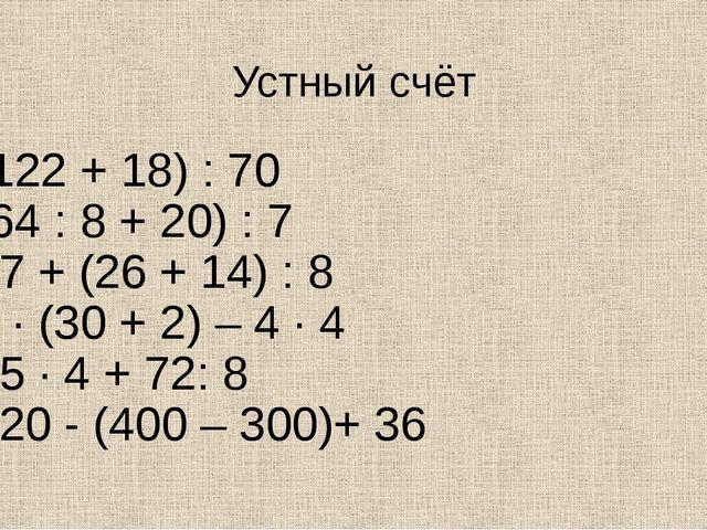 Устный счёт (122 + 18) : 70 (64 : 8 + 20) : 7 27 + (26 + 14) : 8 1 · (30 + 2)...