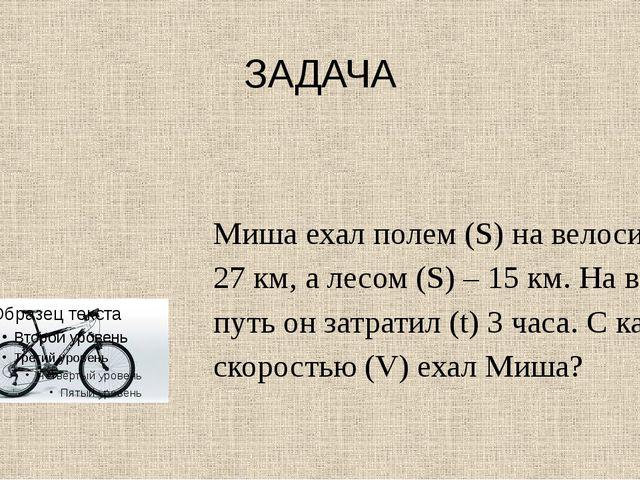 ЗАДАЧА Миша ехал полем (S) на велосипеде 27 км, а лесом (S) – 15 км. На весь...