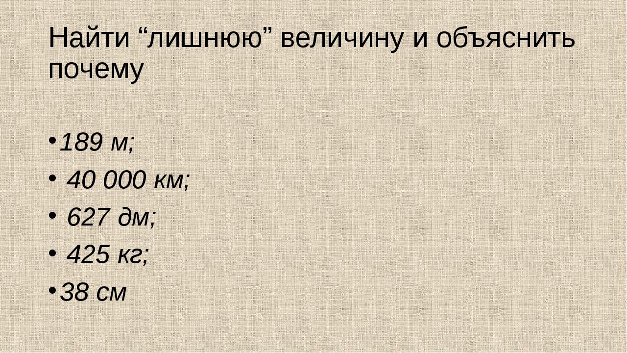 """Найти """"лишнюю"""" величину и объяснить почему 189 м; 40000 км; 627 дм; 425 кг;..."""