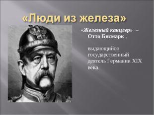 «Железный канцлер» – Отто Бисмарк , выдающийся государственный деятель Герман
